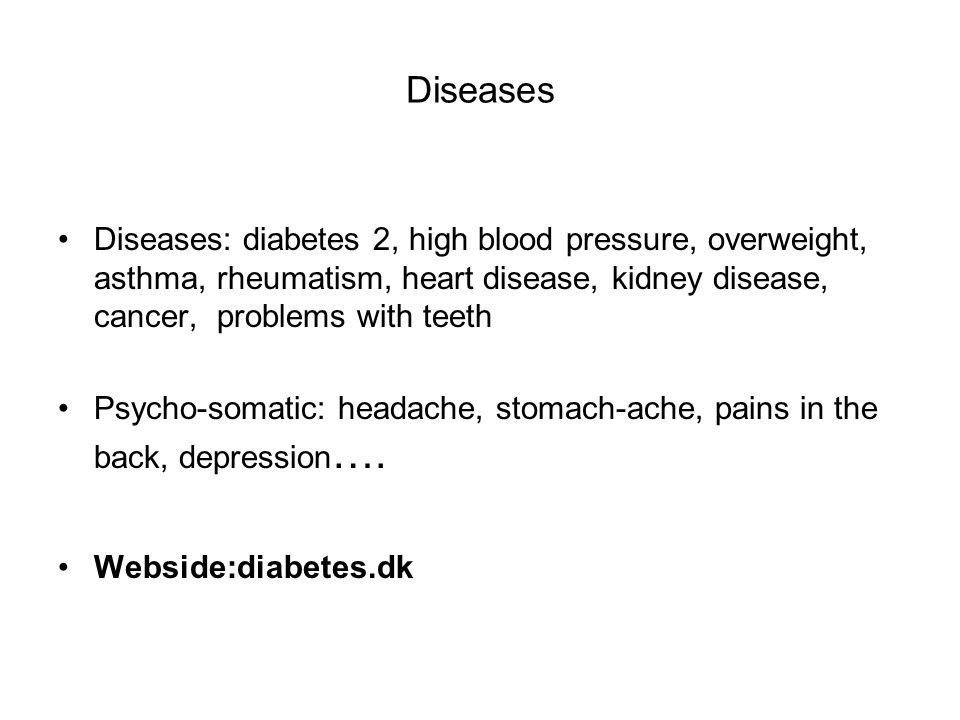 Diseases Diseases: diabetes 2, high blood pressure, overweight, asthma, rheumatism, heart disease, kidney disease, cancer, problems with teeth Psycho-somatic: headache, stomach-ache, pains in the back, depression ….