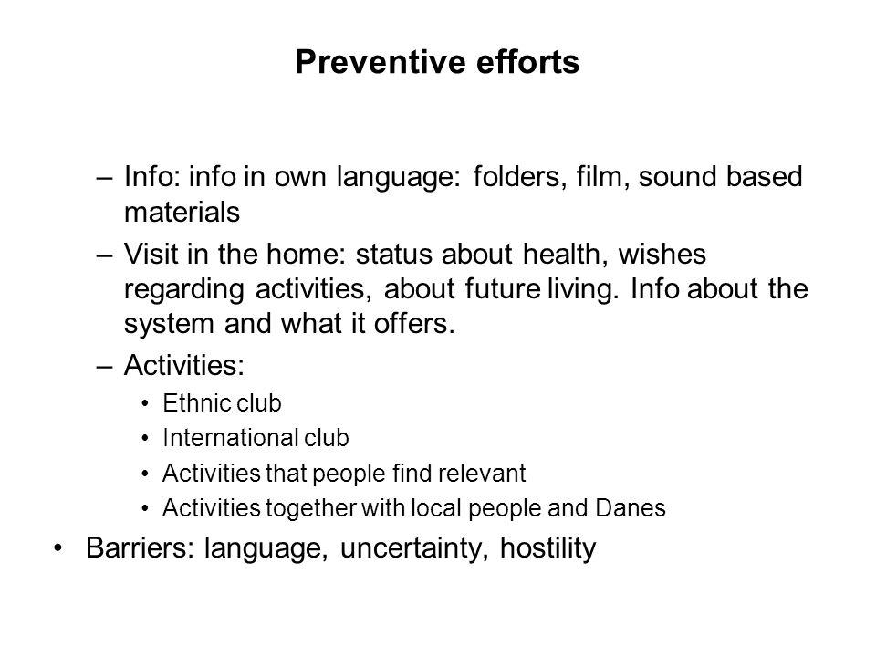Preventive efforts –Info: info in own language: folders, film, sound based materials –Visit in the home: status about health, wishes regarding activities, about future living.