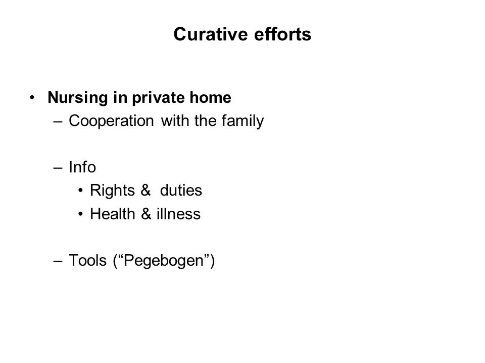 Curative efforts Nursing in private home –Cooperation with the family –Info Rights & duties Health & illness –Tools (Pegebogen)