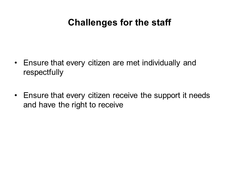 Challenges for the staff Ensure that every citizen are met individually and respectfully Ensure that every citizen receive the support it needs and have the right to receive