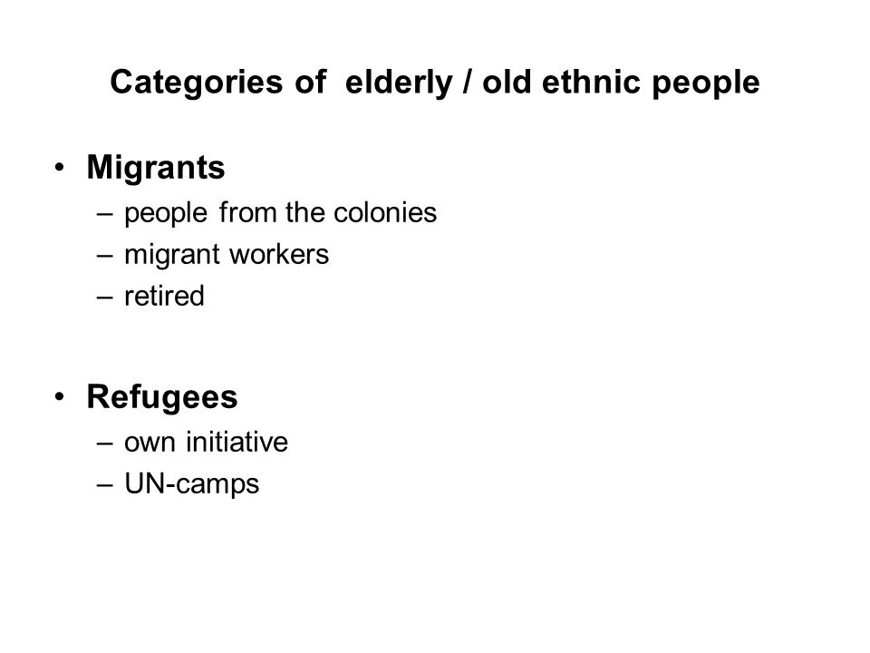 Categories of elderly / old ethnic people Migrants –people from the colonies –migrant workers –retired Refugees –own initiative –UN-camps