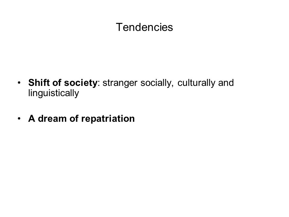 Tendencies Shift of society: stranger socially, culturally and linguistically A dream of repatriation