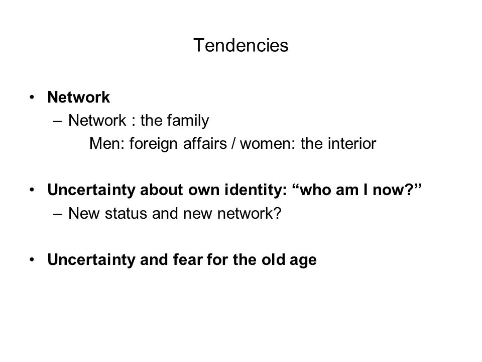 Tendencies Network –Network : the family Men: foreign affairs / women: the interior Uncertainty about own identity: who am I now.