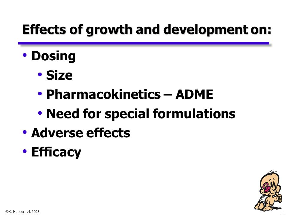 11 ©K. Hoppu 4.4.2008 Effects of growth and development on: Dosing Size Pharmacokinetics – ADME Need for special formulations Adverse effects Efficacy