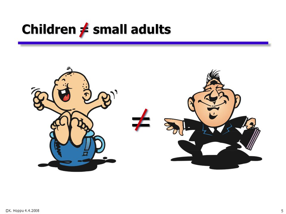 5 Children = small adults = =