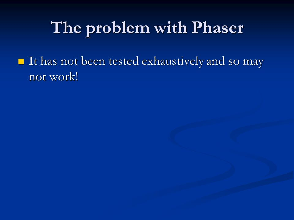 The problem with Phaser It has not been tested exhaustively and so may not work.