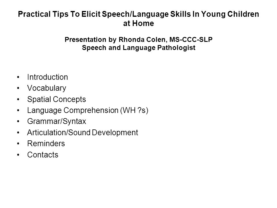 Practical Tips To Elicit Speech/Language Skills In Young Children at Home Presentation by Rhonda Colen, MS-CCC-SLP Speech and Language Pathologist Introduction Vocabulary Spatial Concepts Language Comprehension (WH s) Grammar/Syntax Articulation/Sound Development Reminders Contacts