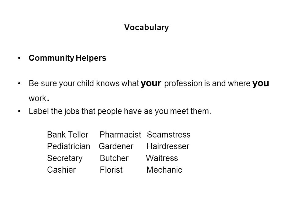 Vocabulary Community Helpers Be sure your child knows what your profession is and where you work. Label the jobs that people have as you meet them. Ba