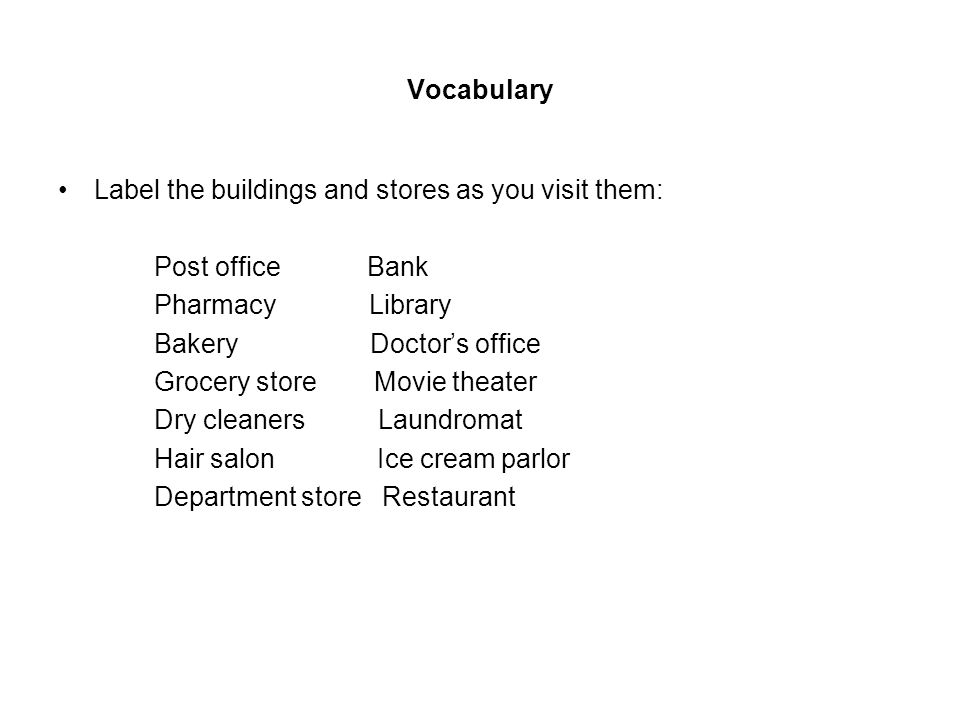 Vocabulary Label the buildings and stores as you visit them: Post office Bank Pharmacy Library Bakery Doctors office Grocery store Movie theater Dry cleaners Laundromat Hair salon Ice cream parlor Department store Restaurant