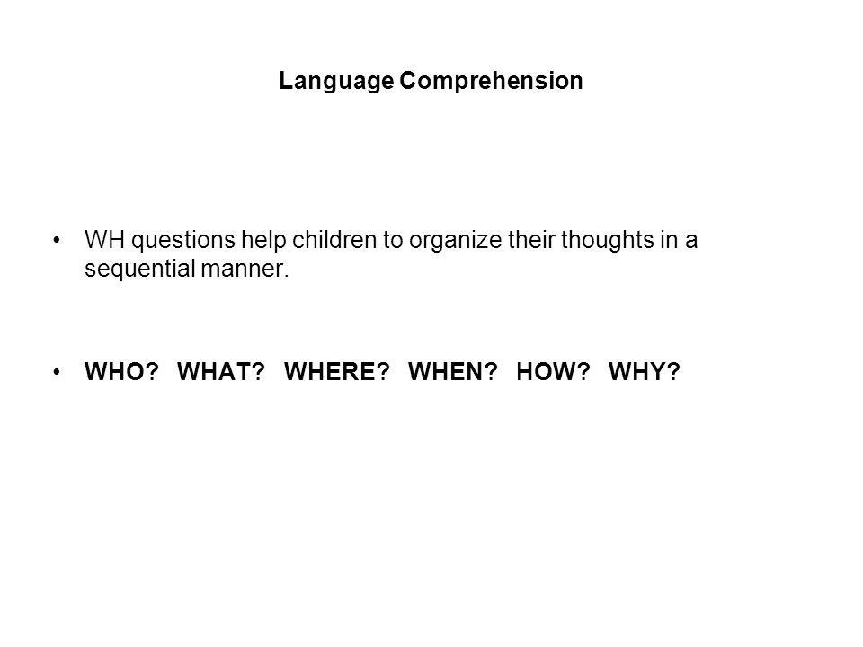 Language Comprehension WH questions help children to organize their thoughts in a sequential manner.