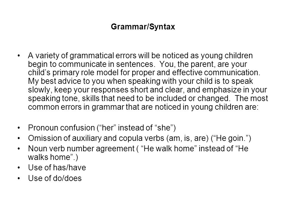 Grammar/Syntax A variety of grammatical errors will be noticed as young children begin to communicate in sentences. You, the parent, are your childs p
