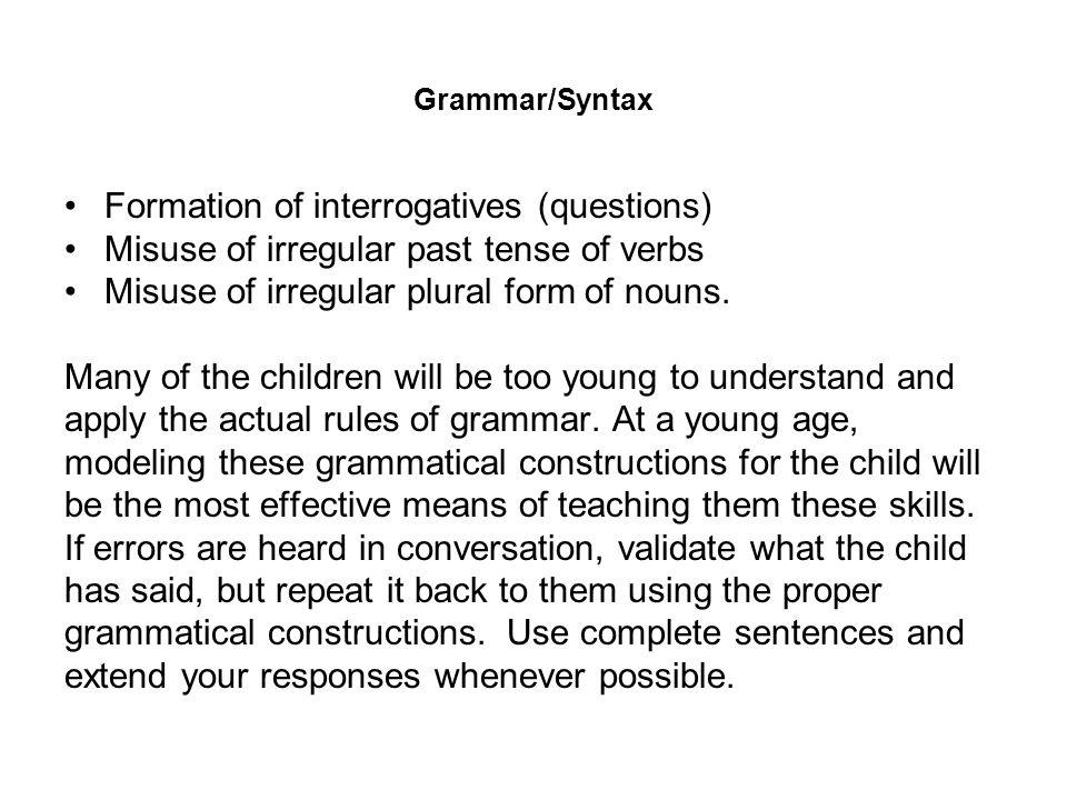 Grammar/Syntax Formation of interrogatives (questions) Misuse of irregular past tense of verbs Misuse of irregular plural form of nouns. Many of the c