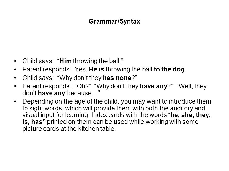 Grammar/Syntax Child says: Him throwing the ball. Parent responds: Yes, He is throwing the ball to the dog. Child says: Why dont they has none? Parent