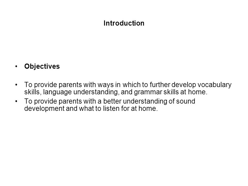 Introduction Objectives To provide parents with ways in which to further develop vocabulary skills, language understanding, and grammar skills at home.