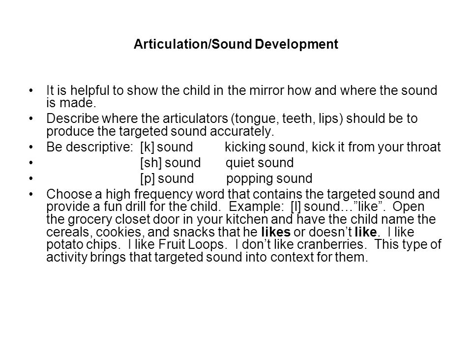Articulation/Sound Development It is helpful to show the child in the mirror how and where the sound is made.
