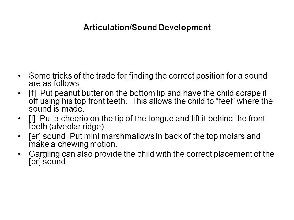 Articulation/Sound Development Some tricks of the trade for finding the correct position for a sound are as follows: [f] Put peanut butter on the bottom lip and have the child scrape it off using his top front teeth.