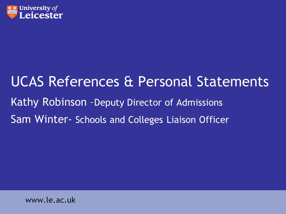 UCAS References & Personal Statements Kathy Robinson – Deputy Director of Admissions Sam Winter- Schools and Colleges Liaison Officer www.le.ac.uk