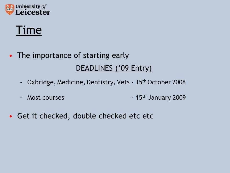 Time The importance of starting early DEADLINES (09 Entry) –Oxbridge, Medicine, Dentistry, Vets - 15 th October 2008 –Most courses - 15 th January 2009 Get it checked, double checked etc etc