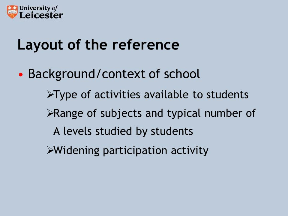 Layout of the reference Background/context of school Type of activities available to students Range of subjects and typical number of A levels studied by students Widening participation activity
