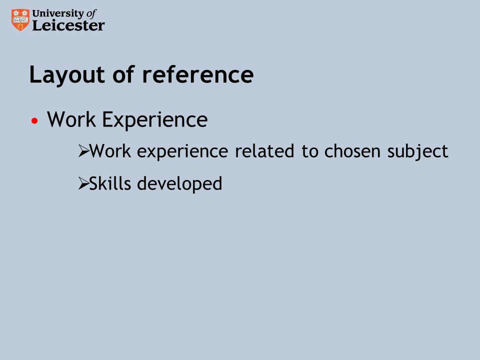 Layout of reference Work Experience Work experience related to chosen subject Skills developed