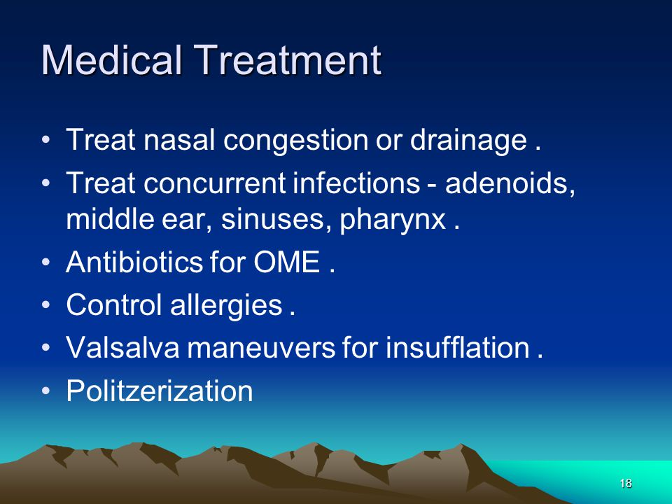 18 Medical Treatment Treat nasal congestion or drainage. Treat concurrent infections - adenoids, middle ear, sinuses, pharynx. Antibiotics for OME. Co