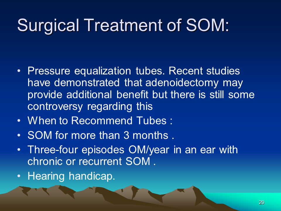 20 Surgical Treatment of SOM: Pressure equalization tubes. Recent studies have demonstrated that adenoidectomy may provide additional benefit but ther