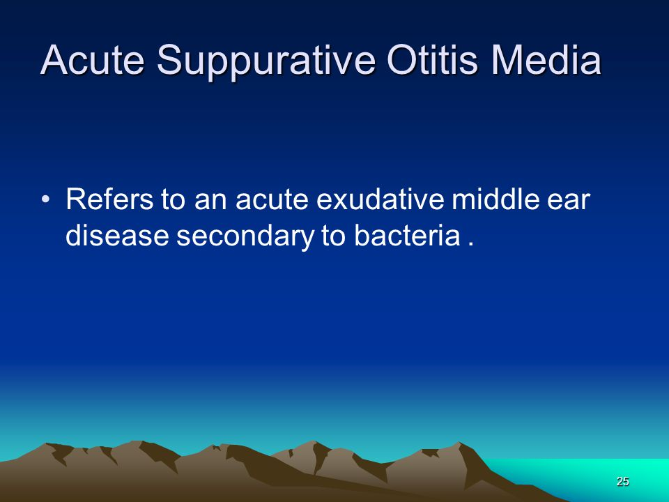 25 Acute Suppurative Otitis Media Refers to an acute exudative middle ear disease secondary to bacteria.