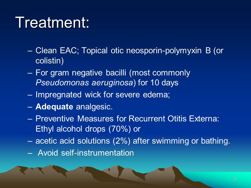 3 Treatment: –Clean EAC; Topical otic neosporin-polymyxin B (or colistin) –For gram negative bacilli (most commonly Pseudomonas aeruginosa) for 10 day