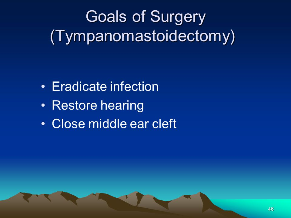 46 Goals of Surgery (Tympanomastoidectomy) Eradicate infection Restore hearing Close middle ear cleft