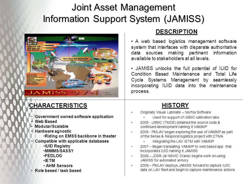 Joint Asset Management Information Support System (JAMISS) A web based logistics management software system that interfaces with disparate authoritative data sources making pertinent information available to stakeholders at all levels.