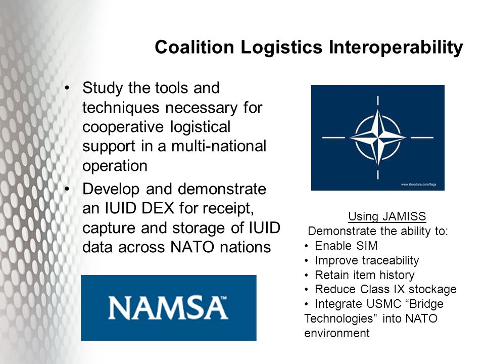 Coalition Logistics Interoperability Study the tools and techniques necessary for cooperative logistical support in a multi-national operation Develop and demonstrate an IUID DEX for receipt, capture and storage of IUID data across NATO nations Using JAMISS Demonstrate the ability to: Enable SIM Improve traceability Retain item history Reduce Class IX stockage Integrate USMC Bridge Technologies into NATO environment