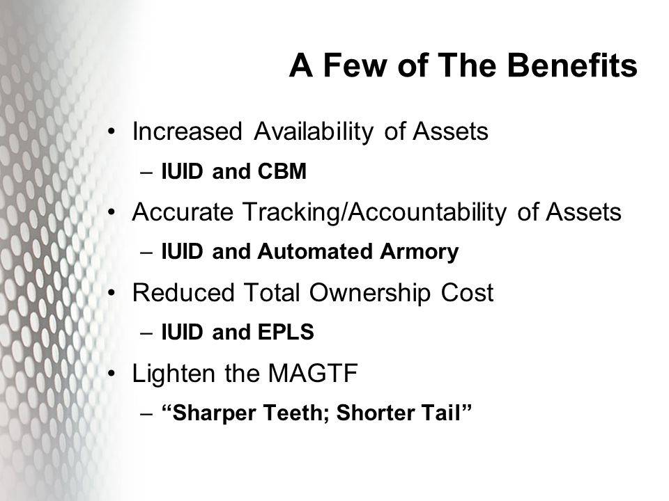A Few of The Benefits Increased Availability of Assets –IUID and CBM Accurate Tracking/Accountability of Assets –IUID and Automated Armory Reduced Tot
