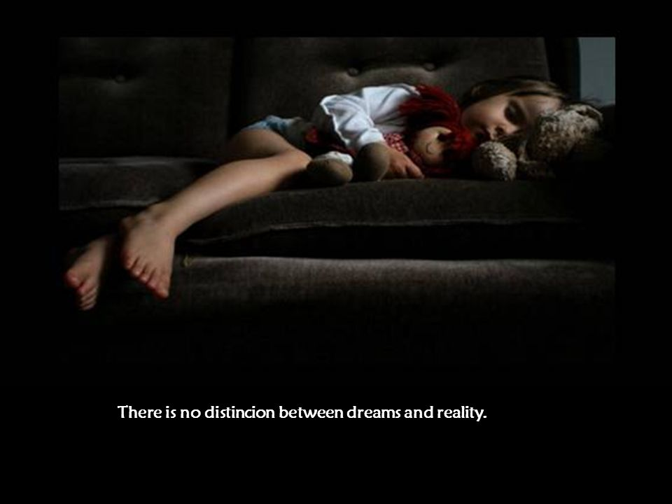 There is no distincion between dreams and reality.