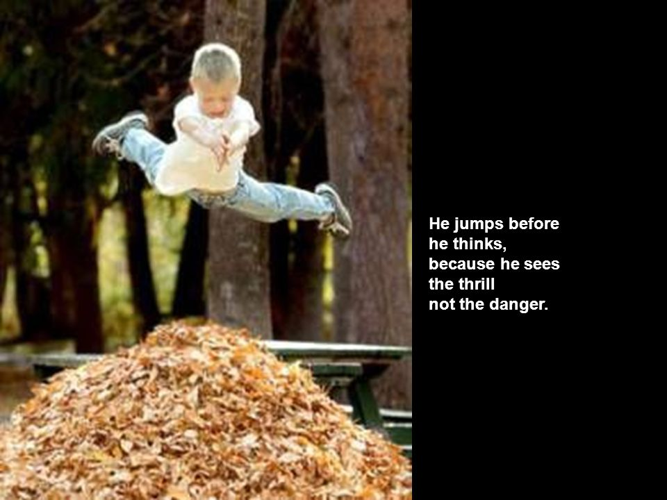 He jumps before he thinks, because he sees the thrill not the danger.