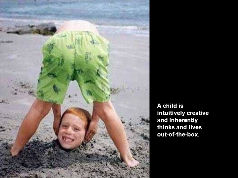 A child is intuitively creative and inherently thinks and lives out-of-the-box.