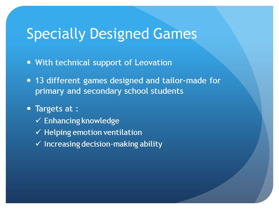 Specially Designed Games With technical support of Leovation 13 different games designed and tailor-made for primary and secondary school students Targets at : Enhancing knowledge Helping emotion ventilation Increasing decision-making ability