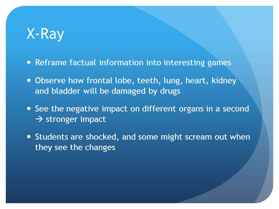 X-Ray Reframe factual information into interesting games Observe how frontal lobe, teeth, lung, heart, kidney and bladder will be damaged by drugs See the negative impact on different organs in a second stronger impact Students are shocked, and some might scream out when they see the changes