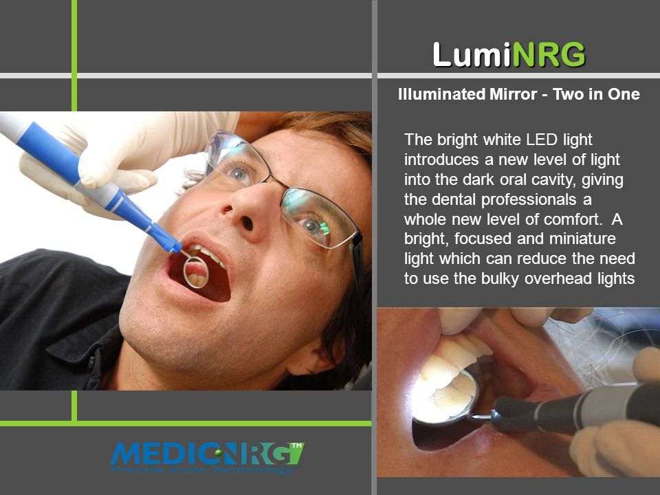 Illuminated Mirror - Two in One LumiNRG The bright white LED light introduces a new level of light into the dark oral cavity, giving the dental professionals a whole new level of comfort.