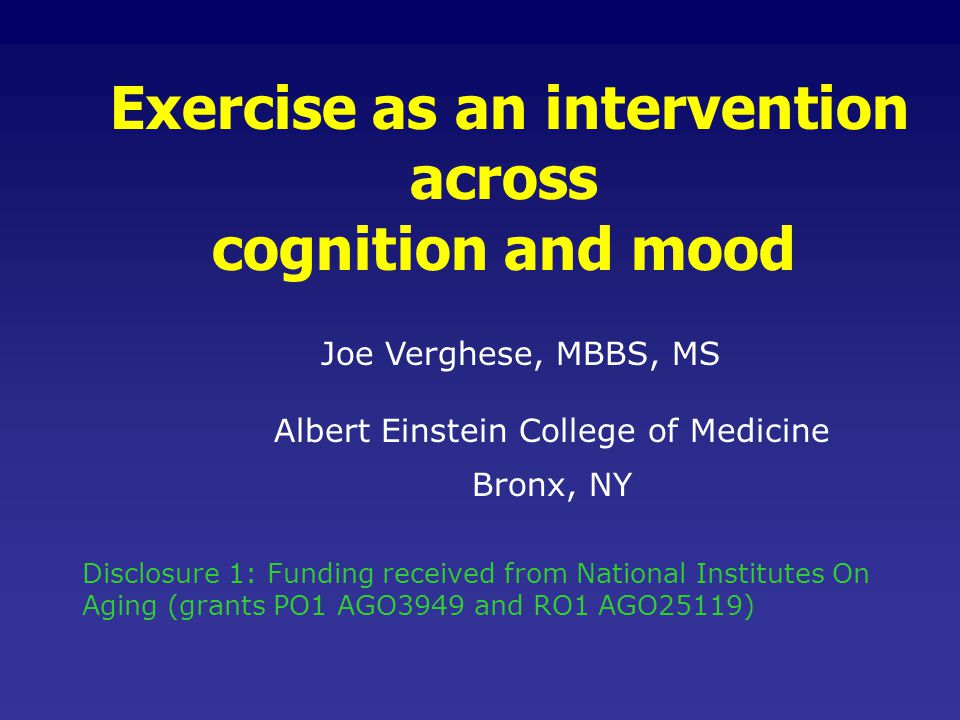 Exercise as an intervention across cognition and mood Joe Verghese, MBBS, MS Albert Einstein College of Medicine Bronx, NY Disclosure 1: Funding recei