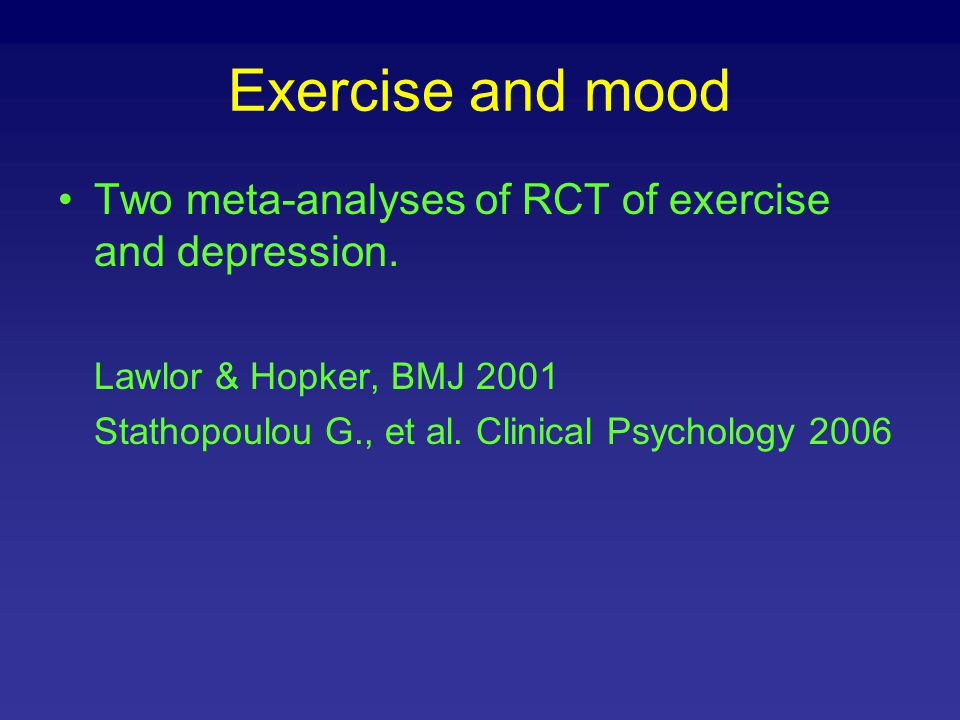 Exercise and mood Two meta-analyses of RCT of exercise and depression. Lawlor & Hopker, BMJ 2001 Stathopoulou G., et al. Clinical Psychology 2006