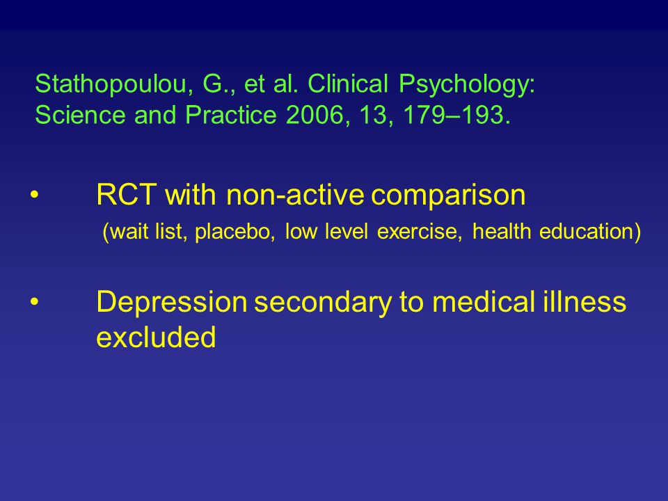Stathopoulou, G., et al. Clinical Psychology: Science and Practice 2006, 13, 179–193. RCT with non-active comparison (wait list, placebo, low level ex