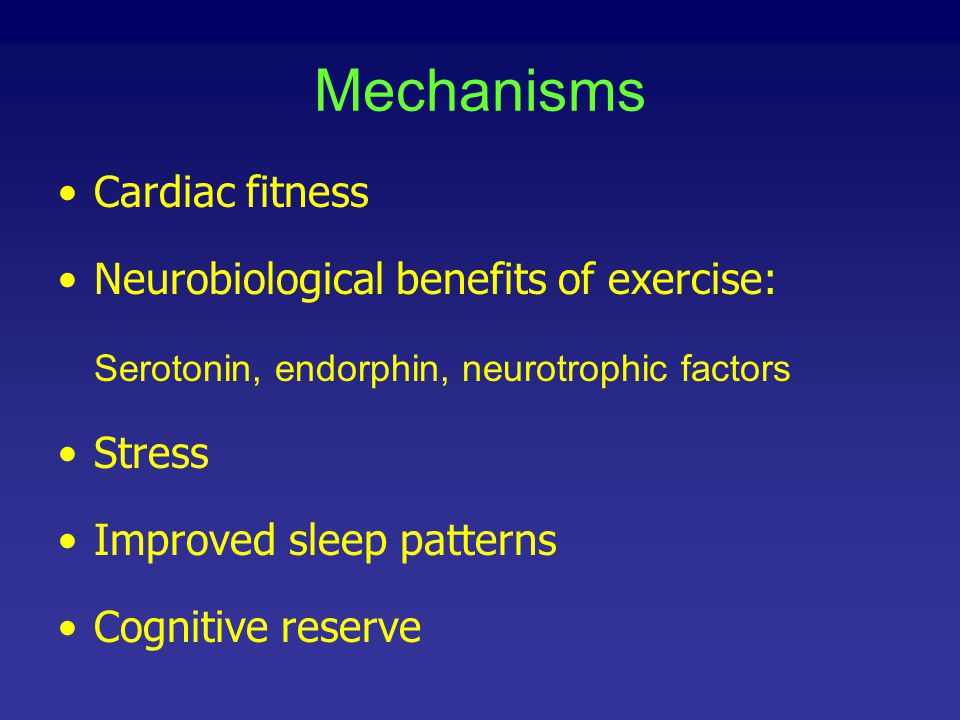 Mechanisms Cardiac fitness Neurobiological benefits of exercise: Serotonin, endorphin, neurotrophic factors Stress Improved sleep patterns Cognitive r