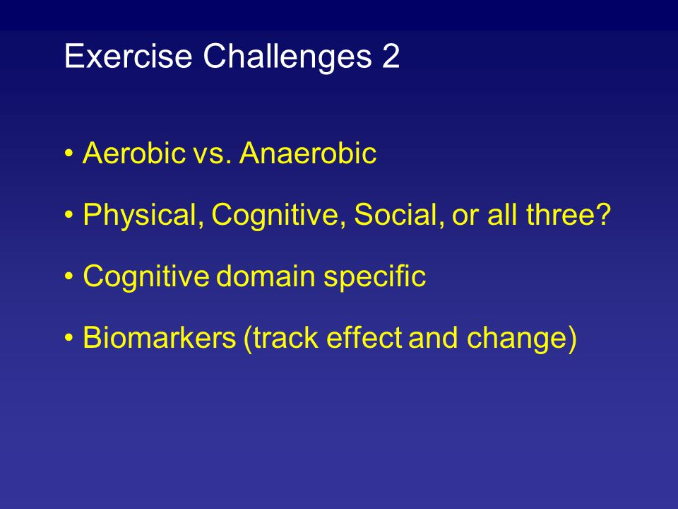 Exercise Challenges 2 Aerobic vs. Anaerobic Physical, Cognitive, Social, or all three? Cognitive domain specific Biomarkers (track effect and change)