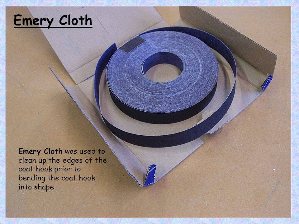 Emery Cloth was used to clean up the edges of the coat hook prior to bending the coat hook into shape Emery Cloth