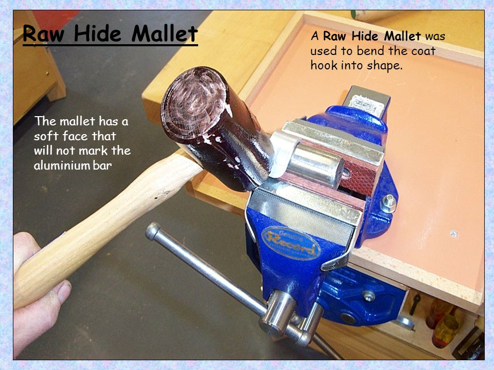 A Raw Hide Mallet was used to bend the coat hook into shape.