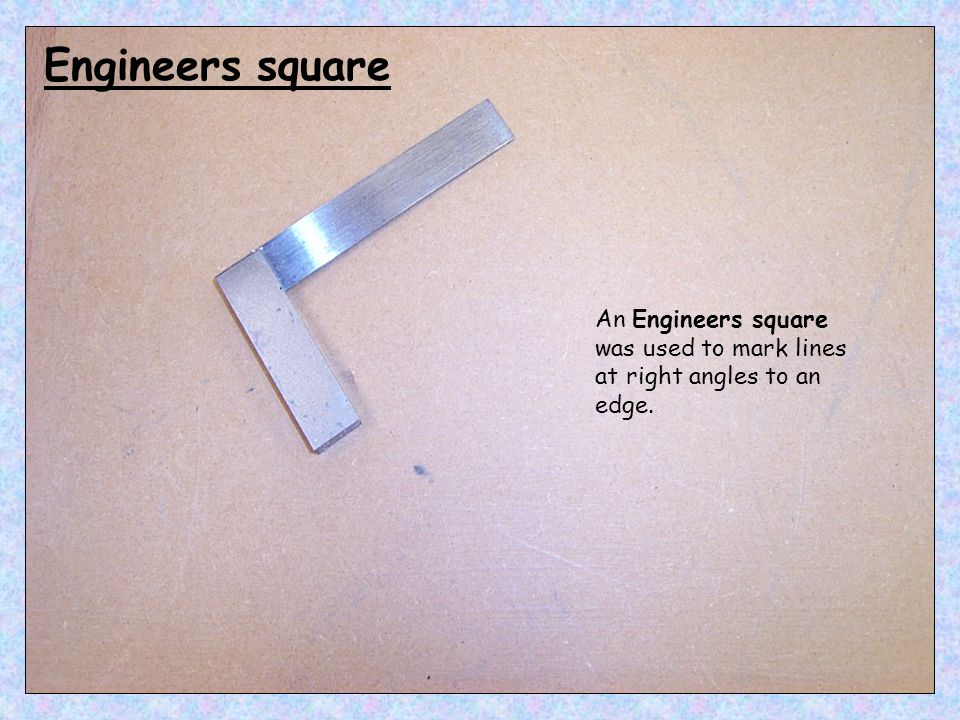 An Engineers square was used to mark lines at right angles to an edge. Engineers square