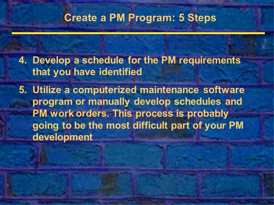 4.Develop a schedule for the PM requirements that you have identified 5.Utilize a computerized maintenance software program or manually develop schedules and PM work orders.