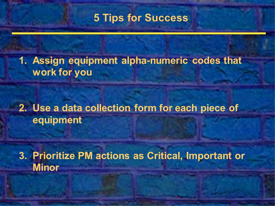 5 Tips for Success 1.Assign equipment alpha-numeric codes that work for you 2.Use a data collection form for each piece of equipment 3.Prioritize PM actions as Critical, Important or Minor