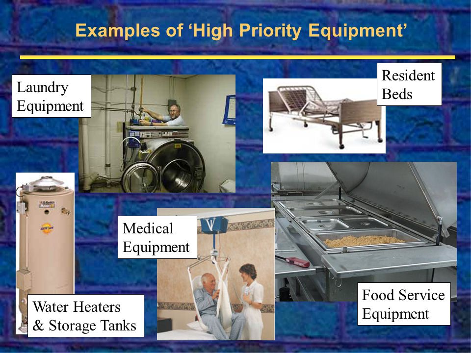 Examples of High Priority Equipment Water Heaters & Storage Tanks Resident Beds Food Service Equipment Medical Equipment Laundry Equipment