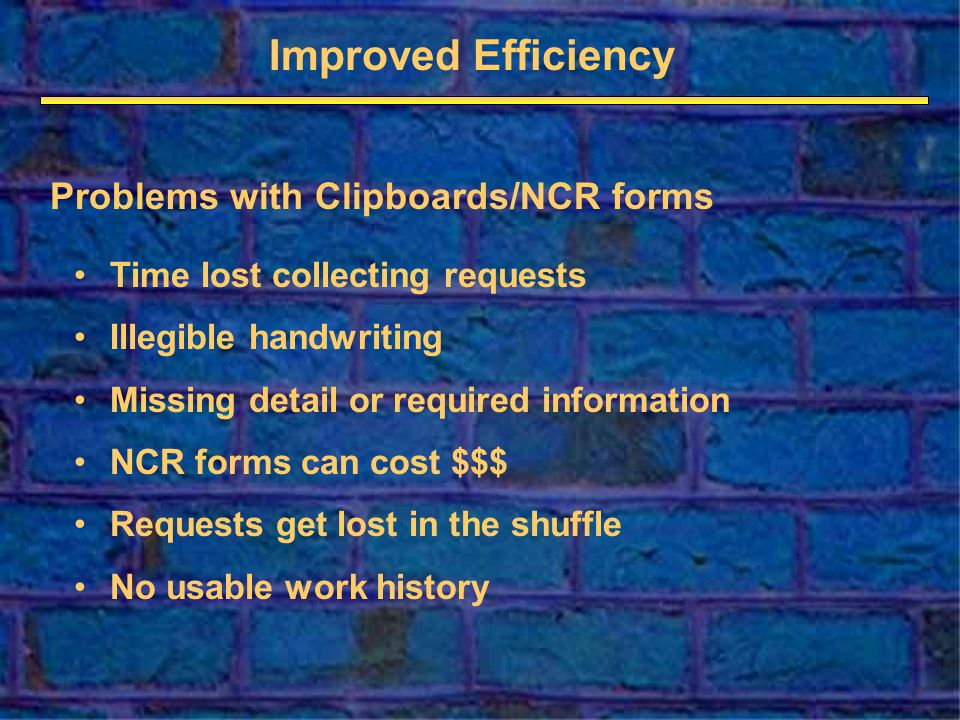 Improved Efficiency Problems with Clipboards/NCR forms Time lost collecting requests Illegible handwriting Missing detail or required information NCR forms can cost $$$ Requests get lost in the shuffle No usable work history